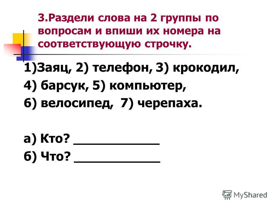 3. Раздели слова на 2 группы по вопросам и впиши их номера на соответствующую строчку. 1)Заяц, 2) телефон, 3) крокодил, 4) барсук, 5) компьютер, 6) велосипед, 7) черепаха. а) Кто? ___________ б) Что? ___________