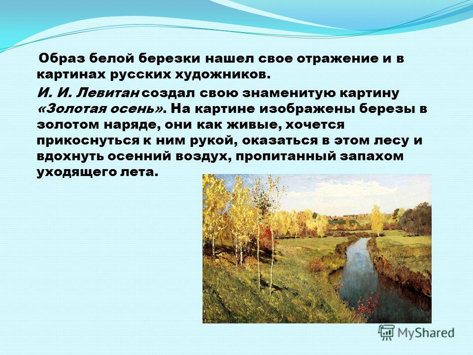 Образ белой березки нашел свое отражение и в картинах русских художников. И. И. Левитан создал свою знаменитую картину «Золотая осень». На картине изображены березы в золотом наряде, они как живые, хочется прикоснуться к ним рукой, оказаться в этом л