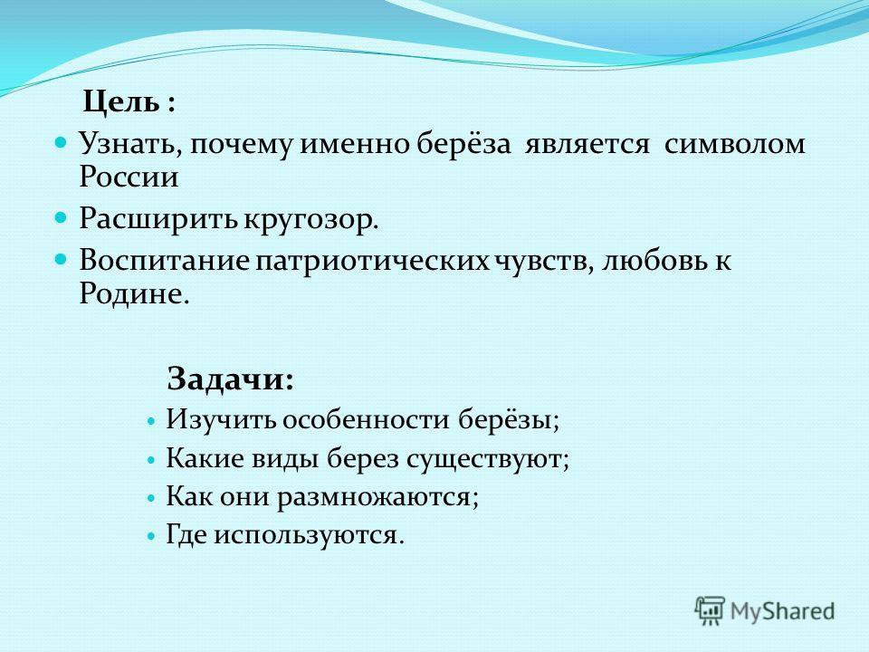 Цель : Узнать, почему именно берёза является символом России Расширить кругозор. Воспитание патриотических чувств, любовь к Родине. Задачи: Изучить особенности берёзы; Какие виды берез существуют; Как они размножаются; Где используются.
