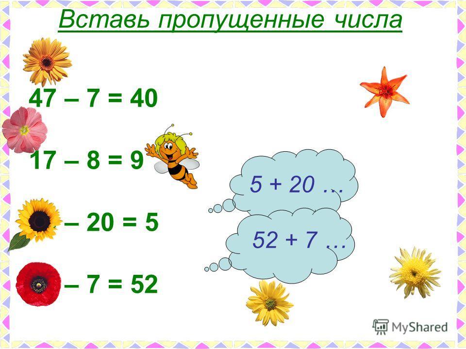 47 – 7 = 40 17 – 8 = 9 25 – 20 = 5 59 – 7 = 52 Вставь пропущенные числа 5 + 20 … 52 + 7 …