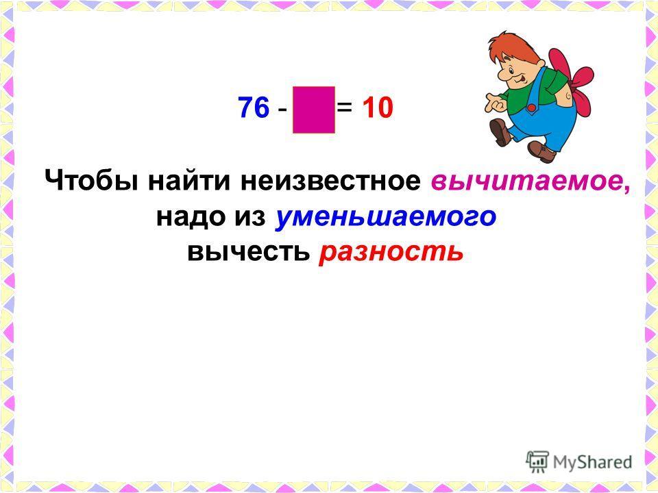 Чтобы найти неизвестное вычитаемое, надо из уменьшаемого вычесть разность 76 - 66 = 10