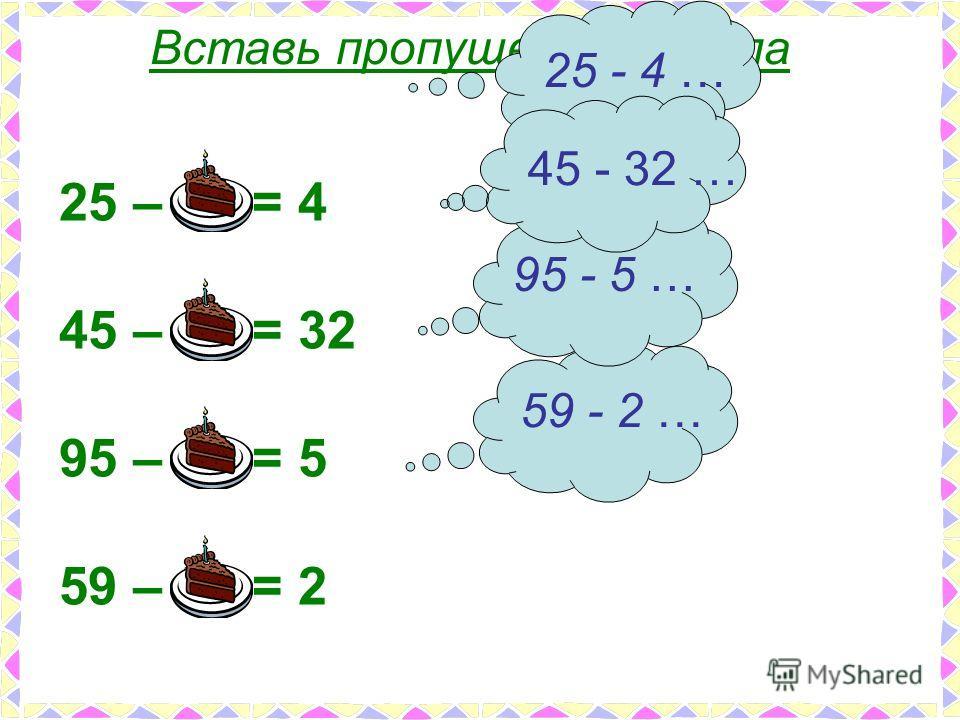 Вставь пропущенные числа 25 – 21 = 4 45 – 13 = 32 95 – 90 = 5 59 – 57 = 2 25 - 4 … 45 - 32 … 95 - 5 … 59 - 2 …