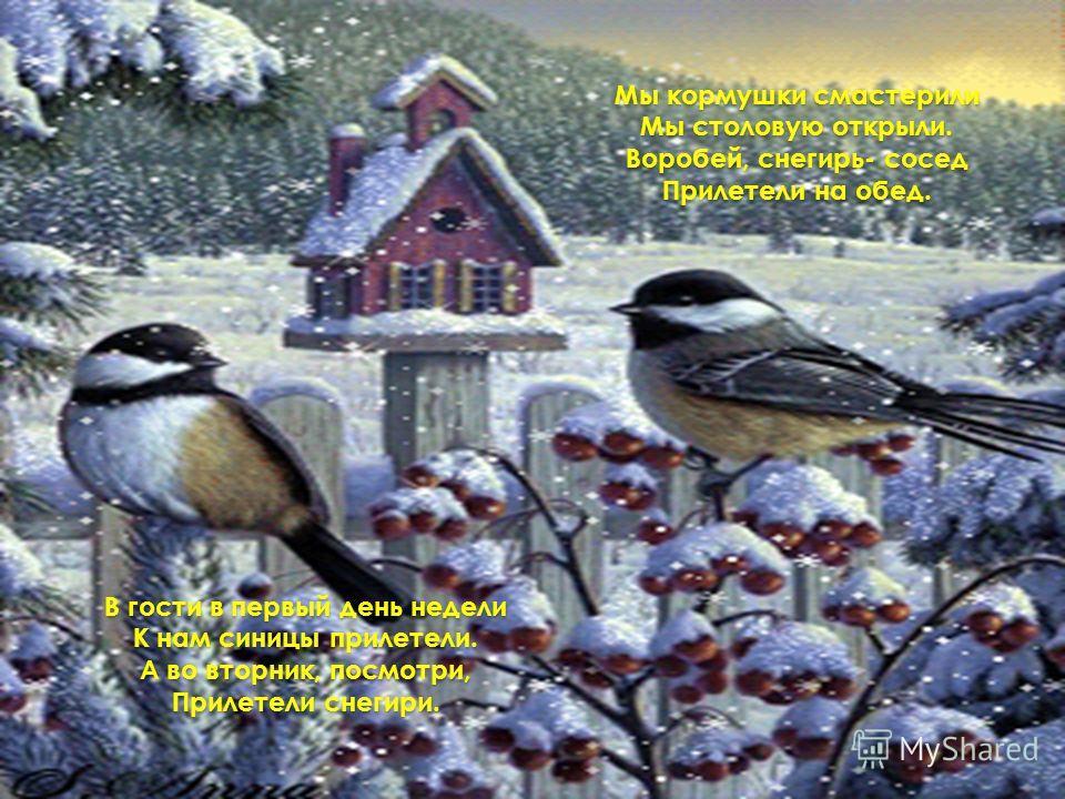 Мы кормушки смастерили Мы столовую открыли. Воробей, снегирь- сосед Прилетели на обед. В гости в первый день недели К нам синицы прилетели. А во вторник, посмотри, Прилетели снегири.
