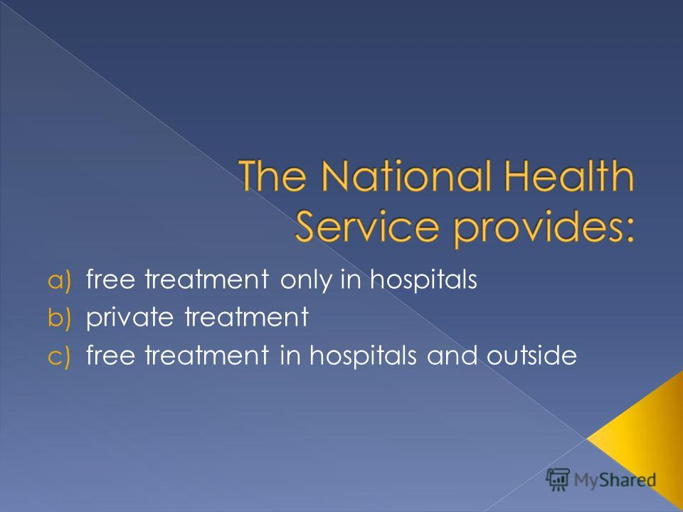 a) free treatment only in hospitals b) private treatment c) free treatment in hospitals and outside