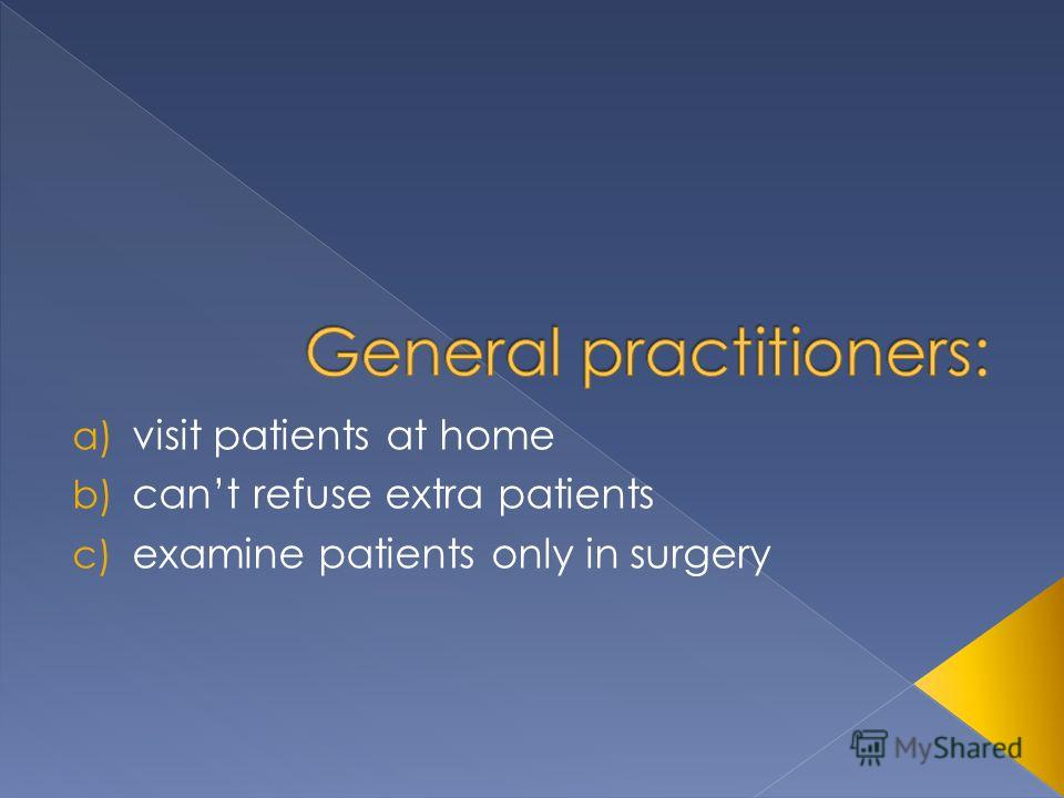 a) visit patients at home b) cant refuse extra patients c) examine patients only in surgery