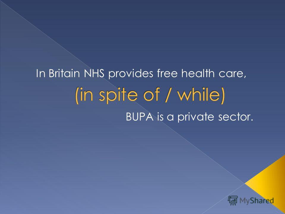 BUPA is a private sector. In Britain NHS provides free health care,