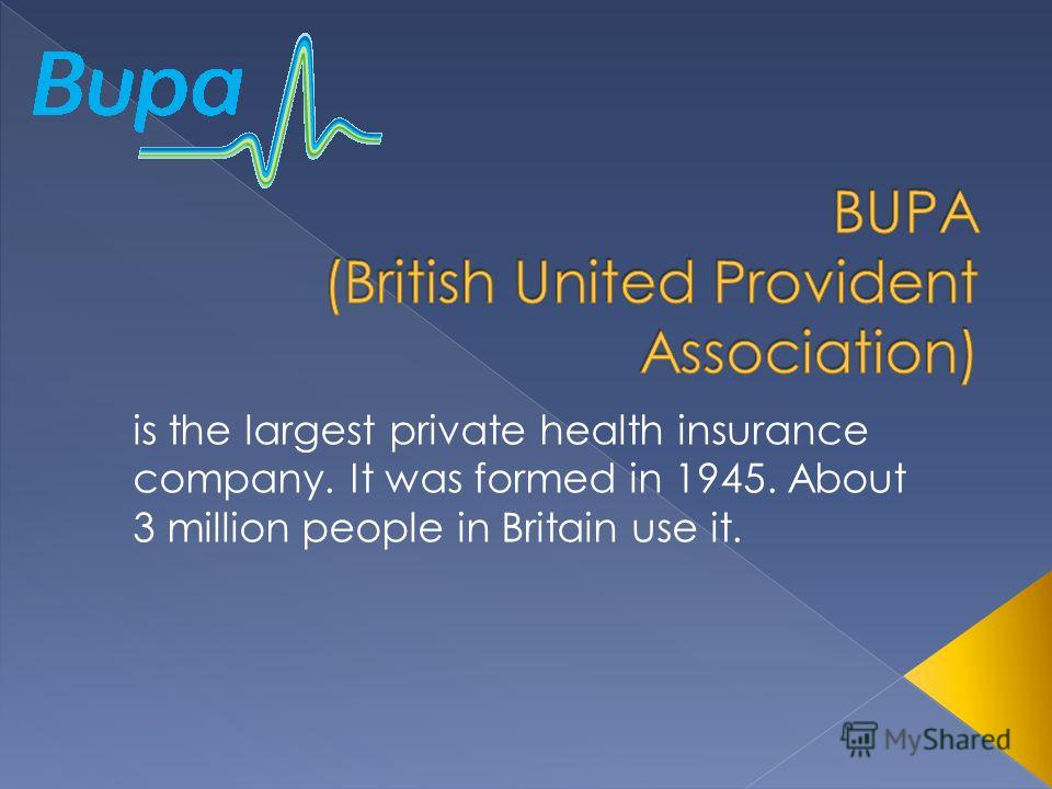 is the largest private health insurance company. It was formed in 1945. About 3 million people in Britain use it.