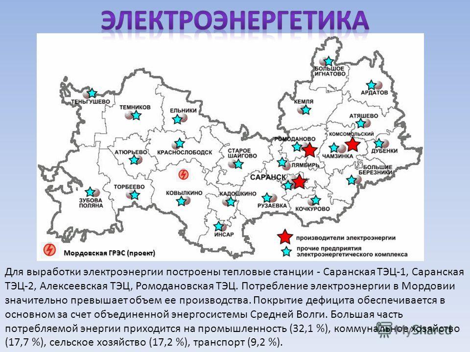 Для выработки электроэнергии построены тепловые станции - Саранская ТЭЦ-1, Саранская ТЭЦ-2, Алексеевская ТЭЦ, Ромодановская ТЭЦ. Потребление электроэнергии в Мордовии значительно превышает объем ее производства. Покрытие дефицита обеспечивается в осн