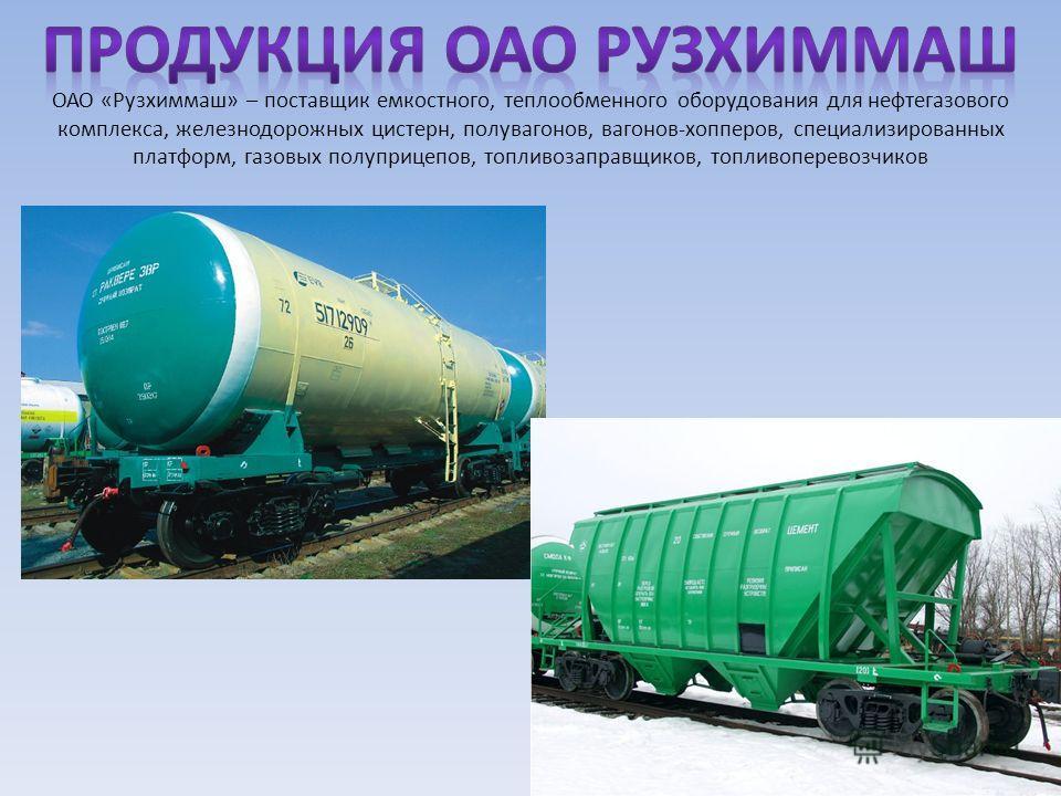 ОАО «Рузхиммаш» – поставщик емкостного, теплообменного оборудования для нефтегазового комплекса, железнодорожных цистерн, полувагонов, вагонов-хопперов, специализированных платформ, газовых полуприцепов, топливозаправщиков, топливо перевозчиков