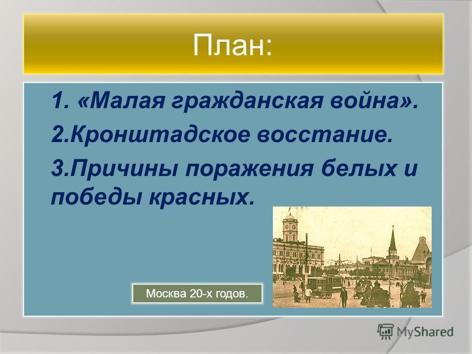 План: 1. «Малая гражданская война». 2. Кронштадское восстание. 3. Причины поражения белых и победы красных. Москва 20-х годов.