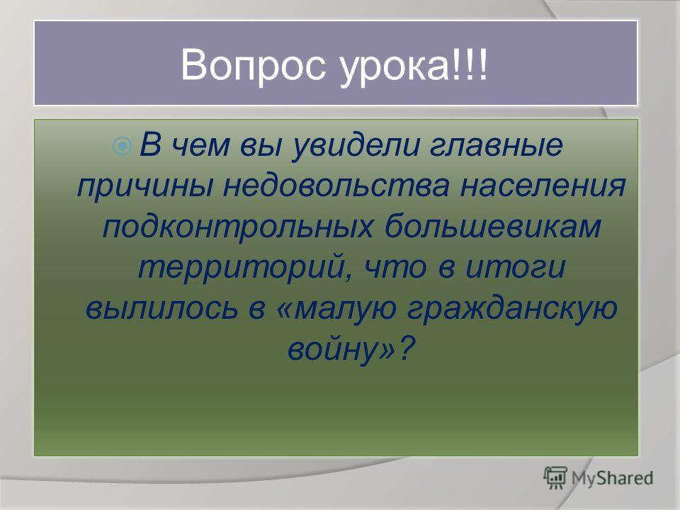 Вопрос урока!!! В чем вы увидели главные причины недовольства населения подконтрольных большевикам территорий, что в итоги вылилось в «малую гражданскую войну»?
