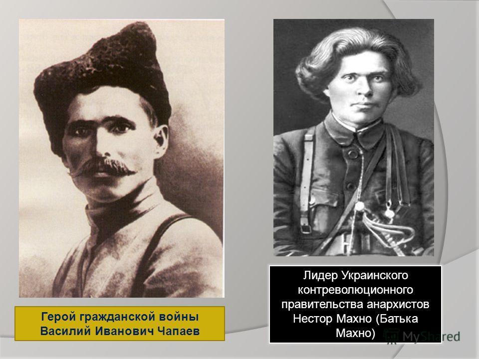 Герой гражданской войны Василий Иванович Чапаев Лидер Украинского контрреволюционного правительства анархистов Нестор Махно (Батька Махно)