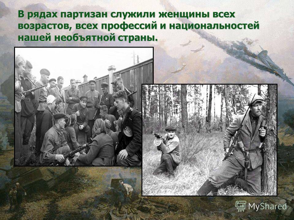В рядах партизан служили женщины всех возрастов, всех профессий и национальностей нашей необъятной страны.