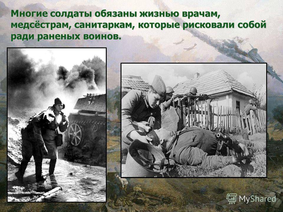 Многие солдаты обязаны жизнью врачам, медсёстрам, санитаркам, которые рисковали собой ради раненых воинов.
