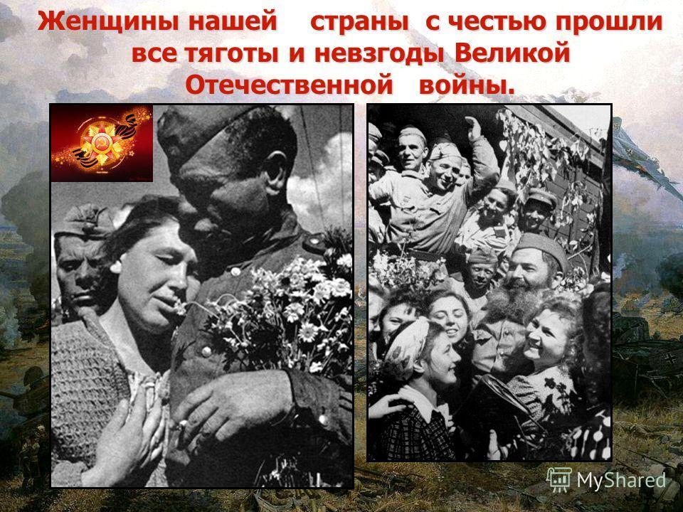 Женщины нашей страны с честью прошли все тяготы и невзгоды Великой Отечественной войны.