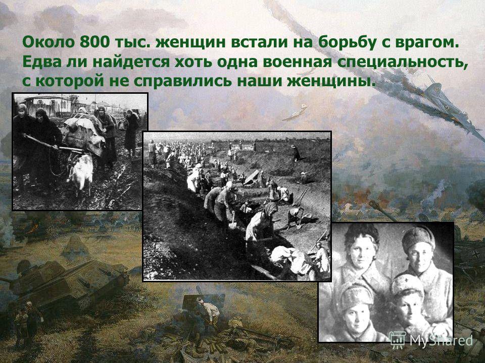 Около 800 тыс. женщин встали на борьбу с врагом. Едва ли найдется хоть одна военная специальность, с которой не справились наши женщины.