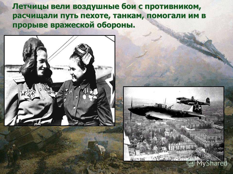 Летчицы вели воздушные бои с противником, расчищали путь пехоте, танкам, помогали им в прорыве вражеской обороны.