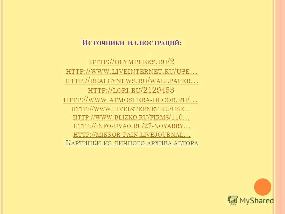 И СТОЧНИКИ ИЛЛЮСТРАЦИЙ : HTTP :// OLYMPEEKS. RU /2 HTTP :// WWW. LIVEINTERNET. RU / USE … HTTP :// REALLYNEWS. RU / WALLPAPER … HTTP :// LORI. RU /2129453 HTTP :// WWW. ATMOSFERA - DECOR. RU /… HTTP :// WWW. LIVEINTERNET. RU / USE … HTTP :// WWW. BLI