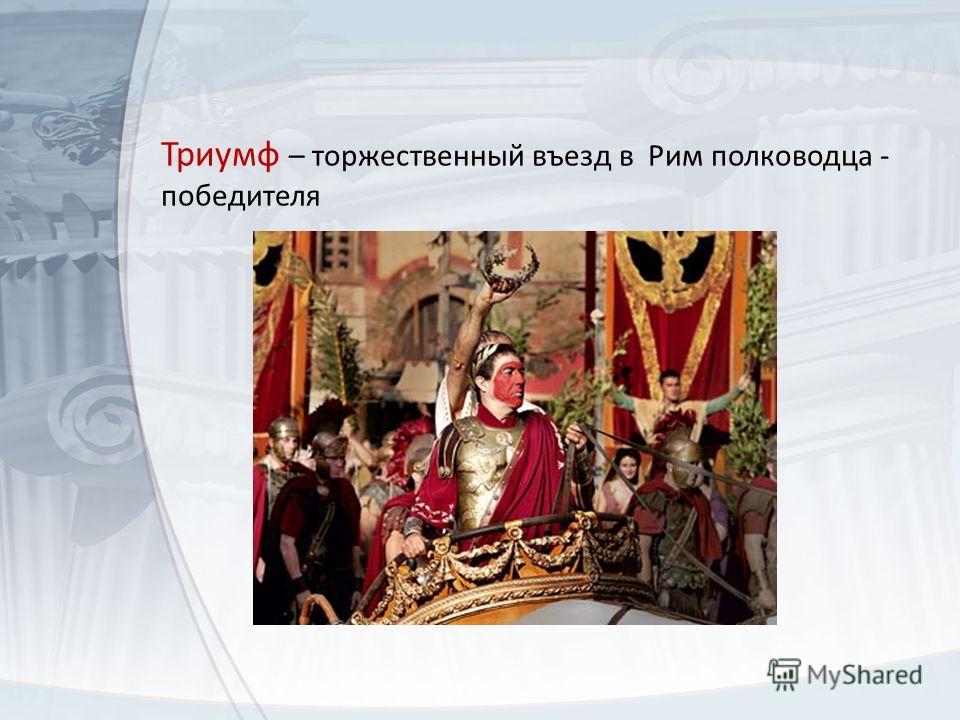 Триумф – торжественный въезд в Рим полководца - победителя