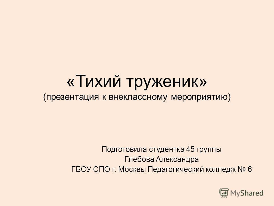«Тихий труженик» (презентация к внеклассному мероприятию) Подготовила студентка 45 группы Глебова Александра ГБОУ СПО г. Москвы Педагогический колледж 6