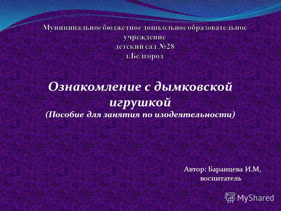 Ознакомление с дымковской игрушкой (Пособие для занятия по изодеятельности) Автор: Баранцева И.М, воспитатель