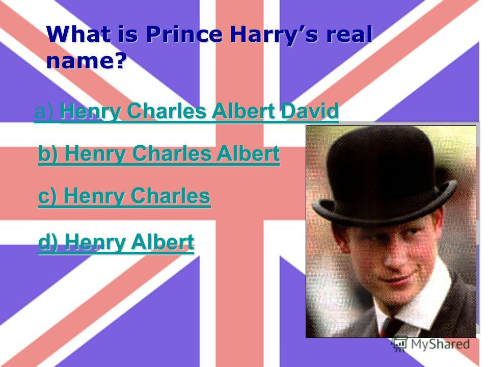 What is Prince Harrys real name? Henry Charles Albert David a) Henry Charles Albert David b) Henry Charles Albert b) Henry Charles Albert c) Henry Charles c) Henry Charles d) Henry Albert d) Henry Albert