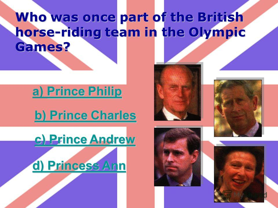 Who was once part of the British horse-riding team in the Olympic Games? Prince Philip a) Prince Philip b) Prince Charles b) Prince Charles c) Prince Andrew c) Prince Andrew d) Princess Ann d) Princess Ann