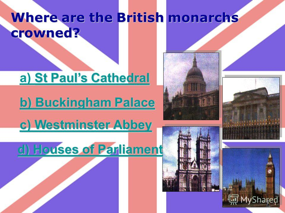 Where are the British monarchs crowned? St Pauls Cathedral a) St Pauls Cathedral b) Buckingham Palace b) Buckingham Palace c) Westminster Abbey c) Westminster Abbey d) Houses of Parliament d) Houses of Parliament