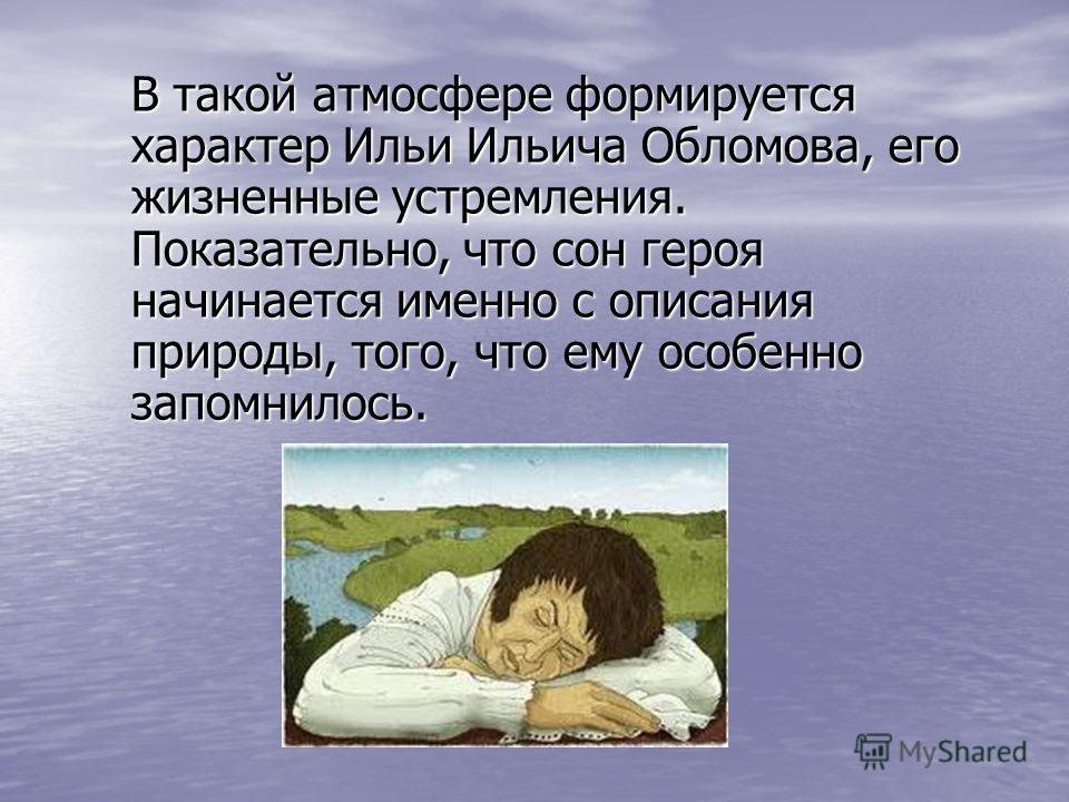 В такой атмосфере формируется характер Ильи Ильича Обломова, его жизненные устремления. Показательно, что сон героя начинается именно с описания природы, того, что ему особенно запомнилось.