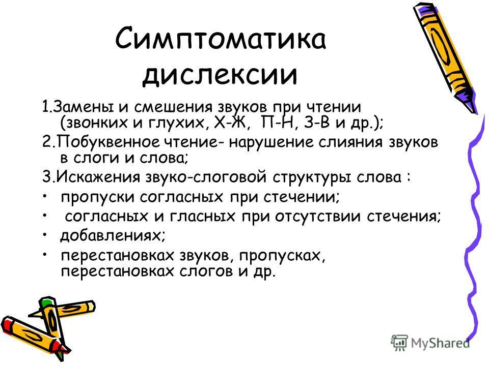 Симптоматика дислексии 1. Замены и смешения звуков при чтении (звонких и глухих, Х-Ж, П-Н, З-В и др.); 2. Побуквенное чтение- нарушение слияния звуков в слоги и слова; 3. Искажения звуко-слоговой структуры слова : пропуски согласных при стечении; сог