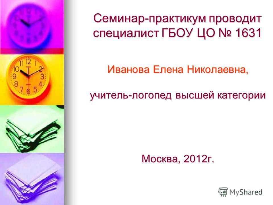 Семинар-практикум проводит специалист ГБОУ ЦО 1631 Иванова Елена Николаевна, учитель-логопед высшей категории Москва, 2012 г.