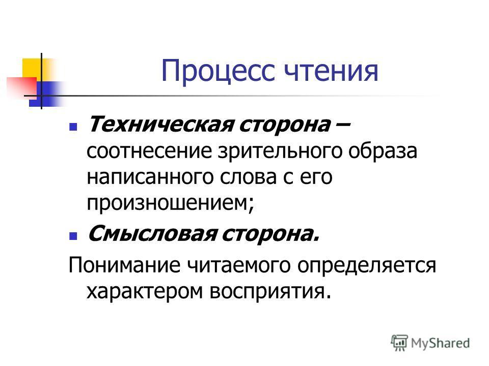 Процесс чтения Техническая сторона – соотнесение зрительного образа написанного слова с его произношением; Смысловая сторона. Понимание читаемого определяется характером восприятия.