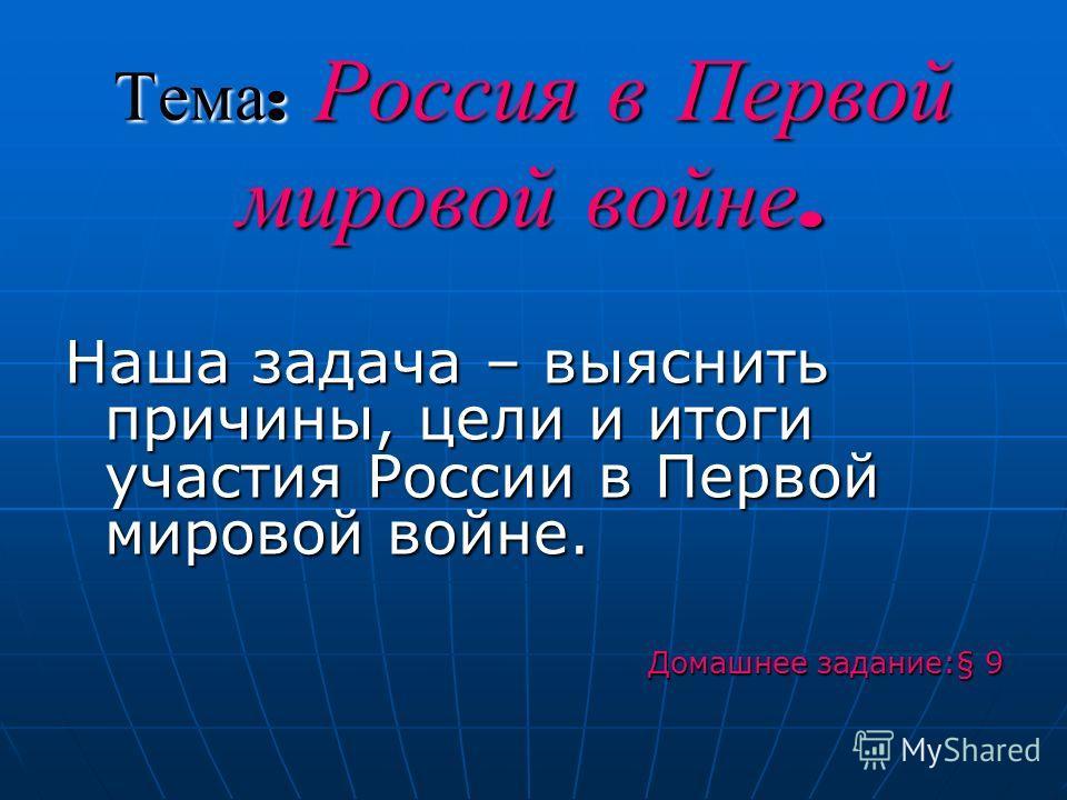Тема : Россия в Первой мировой войне. Наша задача – выяснить причины, цели и итоги участия России в Первой мировой войне. Домашнее задание:§ 9