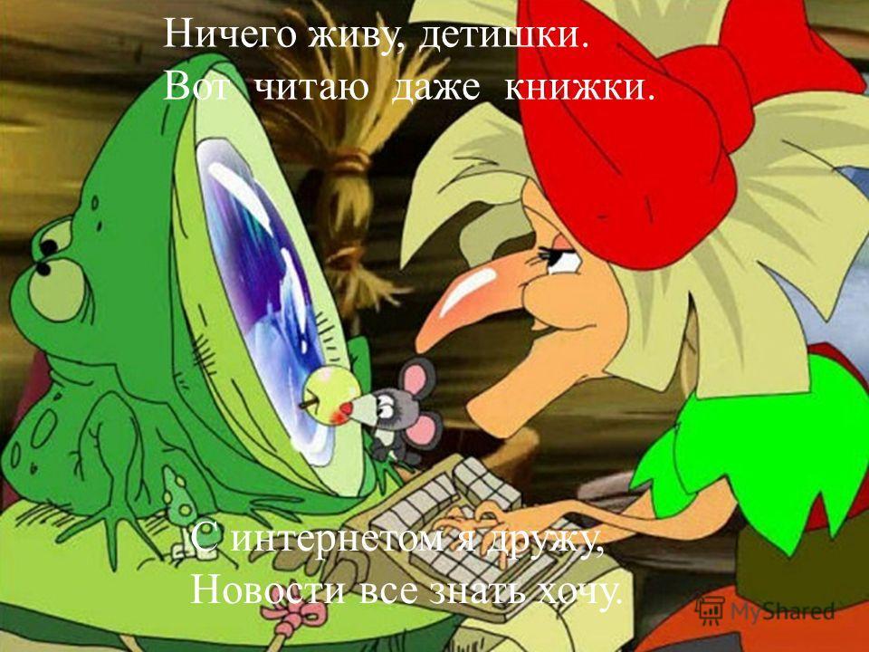 Ничего живу, детишки. Вот читаю даже книжки. С интернетом я дружу, Новости все знать хочу.