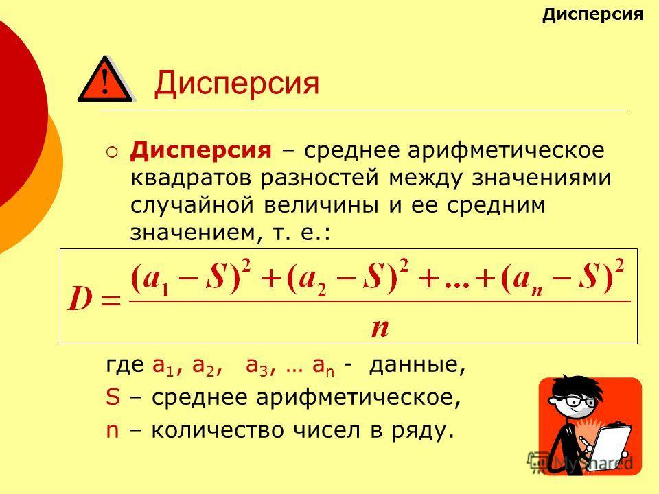Дисперсия Дисперсия – среднее арифметическое квадратов разностей между значениями случайной величины и ее средним значением, т. е.: где а 1, а 2, а 3, … а n - данные, S – среднее арифметическое, n – количество чисел в ряду. Дисперсия