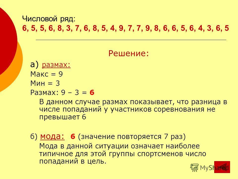 Числовой ряд: 6, 5, 5, 6, 8, 3, 7, 6, 8, 5, 4, 9, 7, 7, 9, 8, 6, 6, 5, 6, 4, 3, 6, 5 Решение: а) размах: Макс = 9 Мин = 3 Размах: 9 – 3 = 6 В данном случае размах показывает, что разница в числе попаданий у участников соревнования не превышает 6 б) м