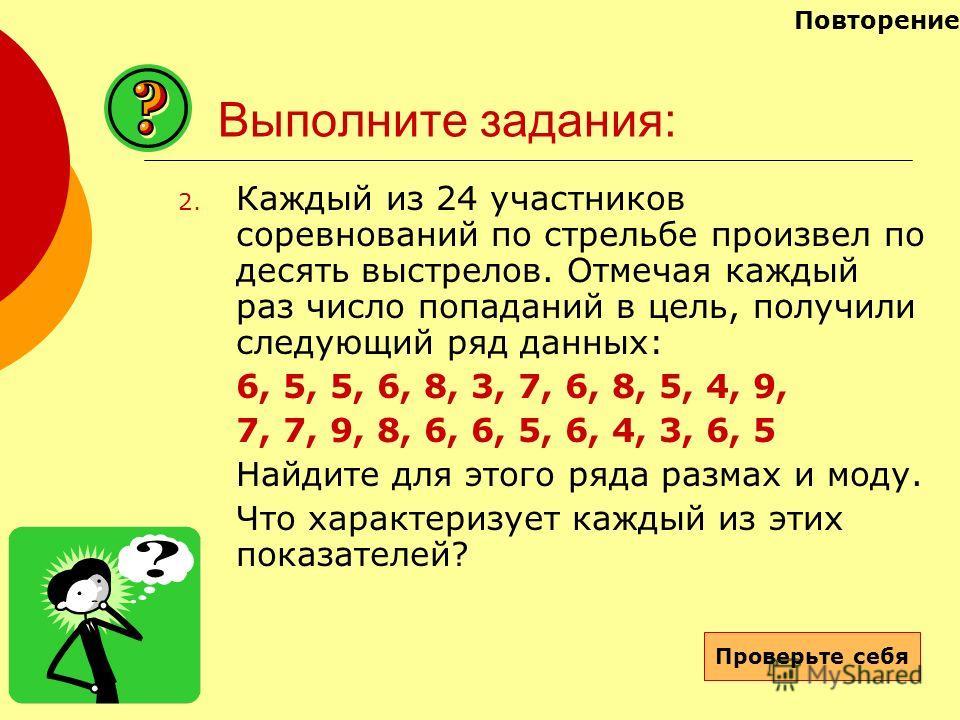 Выполните задания: 2. Каждый из 24 участников соревнований по стрельбе произвел по десять выстрелов. Отмечая каждый раз число попаданий в цель, получили следующий ряд данных: 6, 5, 5, 6, 8, 3, 7, 6, 8, 5, 4, 9, 7, 7, 9, 8, 6, 6, 5, 6, 4, 3, 6, 5 Найд