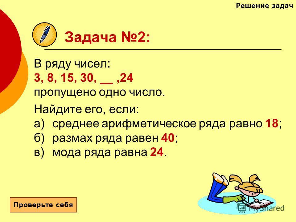 Задача 2: В ряду чисел: 3, 8, 15, 30,,24 пропущено одно число. Найдите его, если: а)среднее арифметическое ряда равно 18; б)размах ряда равен 40; в)мода ряда равна 24. Проверьте себя Решение задач