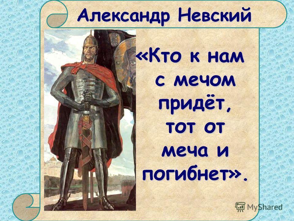 Александр Невский «Кто к нам с мечом придёт, тот от меча и погибнет».