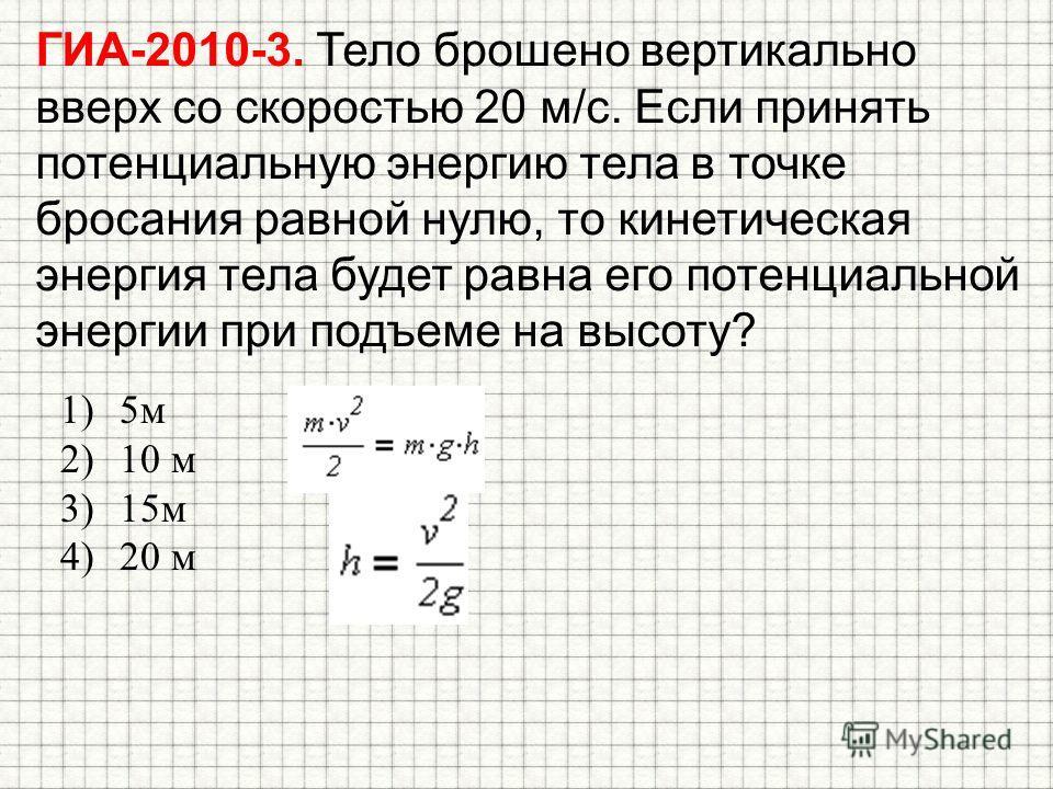 ГИА-2010-3. Тело брошено вертикально вверх со скоростью 20 м/с. Если принять потенциальную энергию тела в точке бросания равной нулю, то кинетическая энергия тела будет равна его потенциальной энергии при подъеме на высоту? 1)5 м 2)10 м 3)15 м 4)20 м