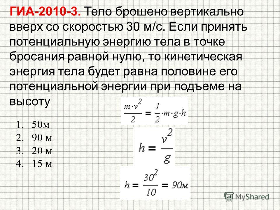 ГИА-2010-3. Тело брошено вертикально вверх со скоростью 30 м/с. Если принять потенциальную энергию тела в точке бросания равной нулю, то кинетическая энергия тела будет равна половине его потенциальной энергии при подъеме на высоту 1.50 м 2.90 м 3.20