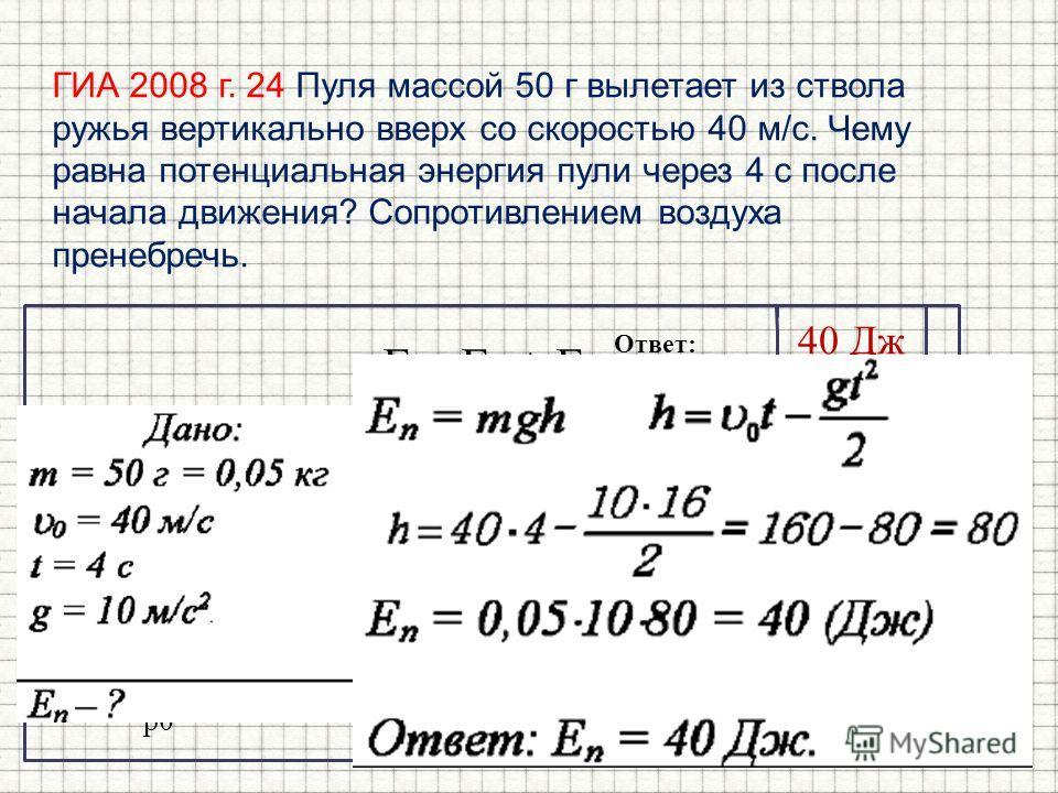 ГИА 2008 г. 24 Пуля массой 50 г вылетает из ствола ружья вертикально вверх со скоростью 40 м/с. Чему равна потенциальная энергия пули через 4 с после начала движения? Сопротивлением воздуха пренебречь. E = E k + E p E k0 = E p0. mv 2 /2 = mgh v 2 /2g