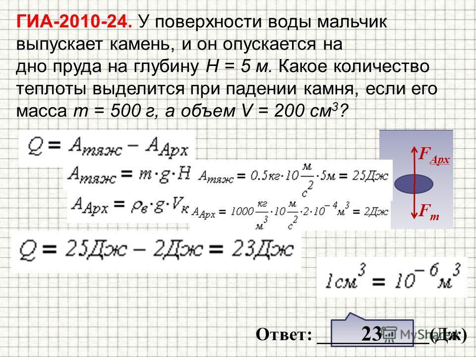 ГИА-2010-24. У поверхности воды мальчик выпускает камень, и он опускается на дно пруда на глубину H = 5 м. Какое количество теплоты выделится при падении камня, если его масса т = 500 г, а объем V = 200 см 3 ? 23 Ответ: ____________(Дж)