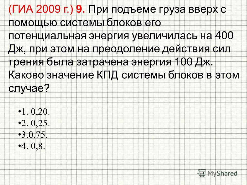 (ГИА 2009 г.) 9. При подъеме груза вверх с помощью системы блоков его потенциальная энергия увеличилась на 400 Дж, при этом на преодоление действия сил трения была затрачена энергия 100 Дж. Каково значение КПД системы блоков в этом случае? 1. 0,20. 2