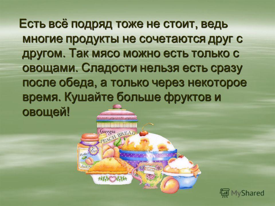 Есть всё подряд тоже не стоит, ведь многие продукты не сочетаются друг с другом. Так мясо можно есть только с овощами. Сладости нельзя есть сразу после обеда, а только через некоторое время. Кушайте больше фруктов и овощей! Есть всё подряд тоже не ст