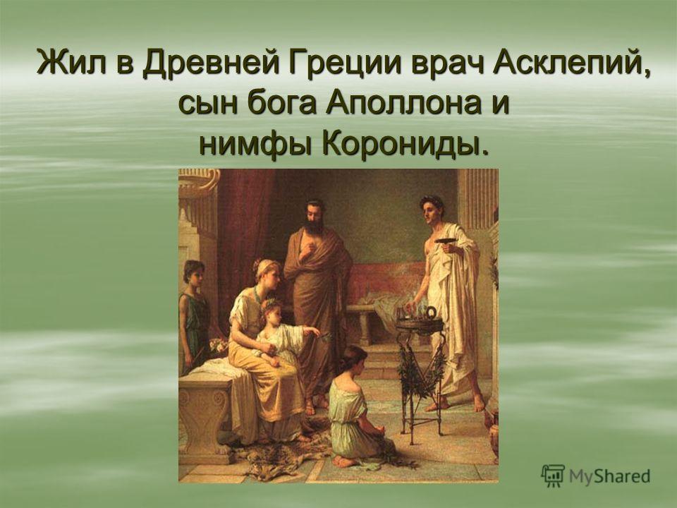 Жил в Древней Греции врач Асклепий, сын бога Аполлона и нимфы Корониды.