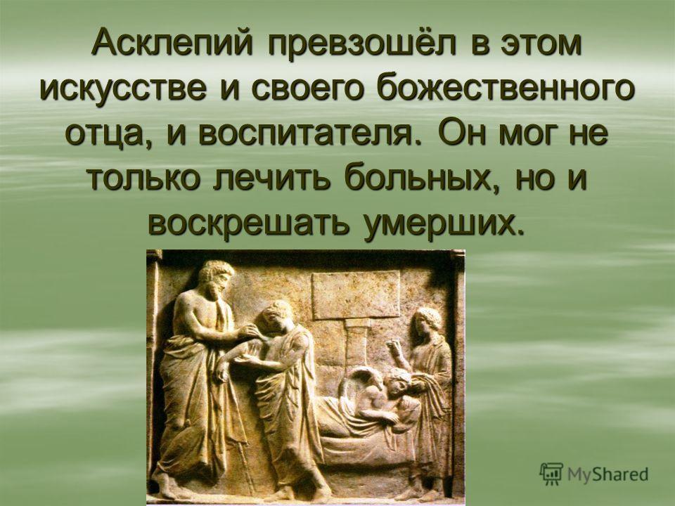 Асклепий превзошёл в этом искусстве и своего божественного отца, и воспитателя. Он мог не только лечить больных, но и воскрешать умерших.