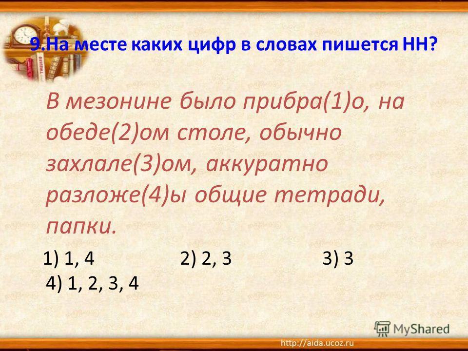 9. На месте каких цифр в словах пишется НН? В мезонине было прибора(1)о, на обеде(2)ом столе, обычно захлале(3)ом, аккуратно разложе(4)ы общие тетради, папки. 1) 1, 4 2) 2, 3 3) 3 4) 1, 2, 3, 4