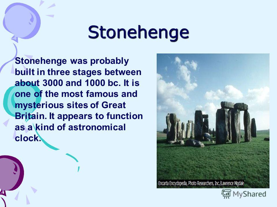 Stonehenge Stonehenge was probably built in three stages between about 3000 and 1000 bc. It is one of the most famous and mysterious sites of Great Britain. It appears to function as a kind of astronomical clock.