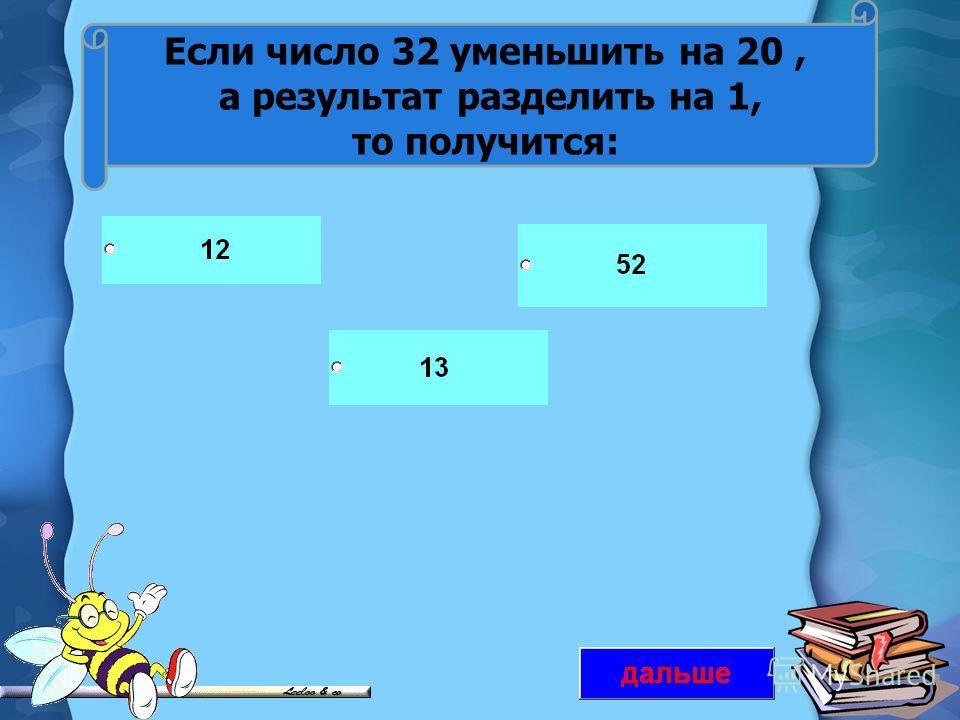 Если число 32 уменьшить на 20, а результат разделить на 1, то получится: